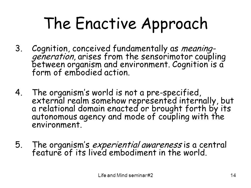Life and Mind seminar #214 The Enactive Approach 3.Cognition, conceived fundamentally as meaning- generation, arises from the sensorimotor coupling between organism and environment.