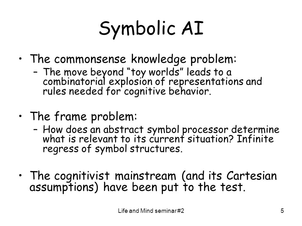 Life and Mind seminar #25 Symbolic AI The commonsense knowledge problem: –The move beyond toy worlds leads to a combinatorial explosion of representations and rules needed for cognitive behavior.