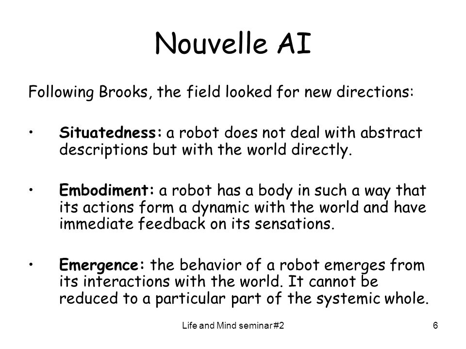 Life and Mind seminar #26 Nouvelle AI Following Brooks, the field looked for new directions: Situatedness: a robot does not deal with abstract descriptions but with the world directly.