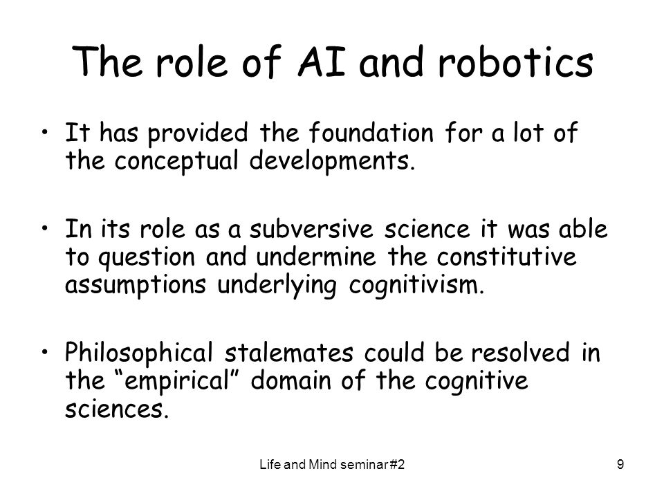 Life and Mind seminar #29 The role of AI and robotics It has provided the foundation for a lot of the conceptual developments.