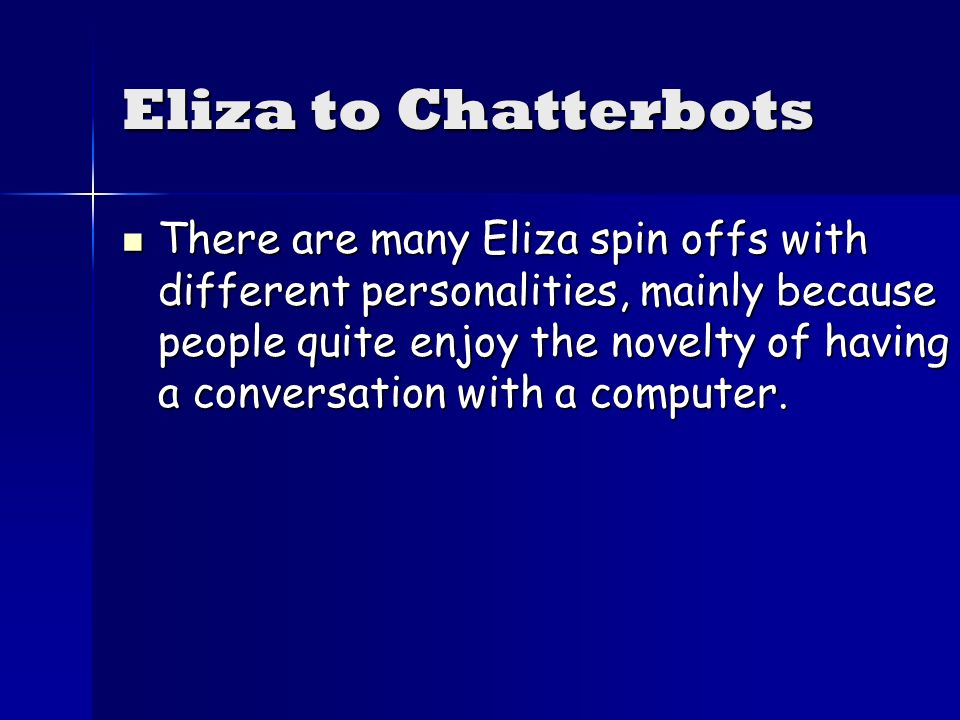 Eliza to Chatterbots There are many Eliza spin offs with different personalities, mainly because people quite enjoy the novelty of having a conversation with a computer.