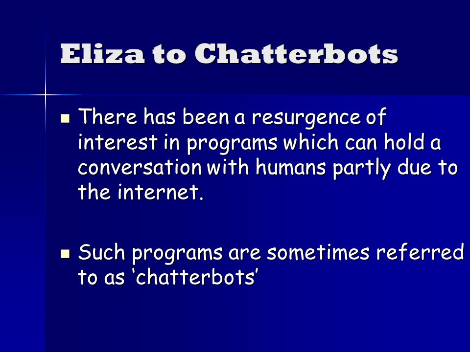 Eliza to Chatterbots There has been a resurgence of interest in programs which can hold a conversation with humans partly due to the internet.