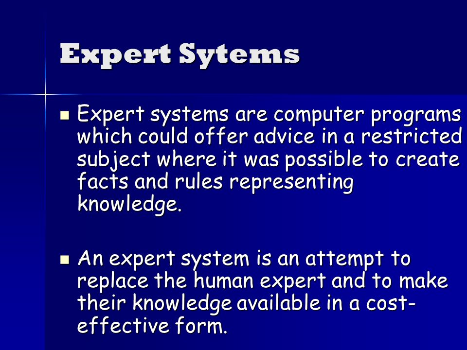 Expert Sytems Expert systems are computer programs which could offer advice in a restricted subject where it was possible to create facts and rules representing knowledge.