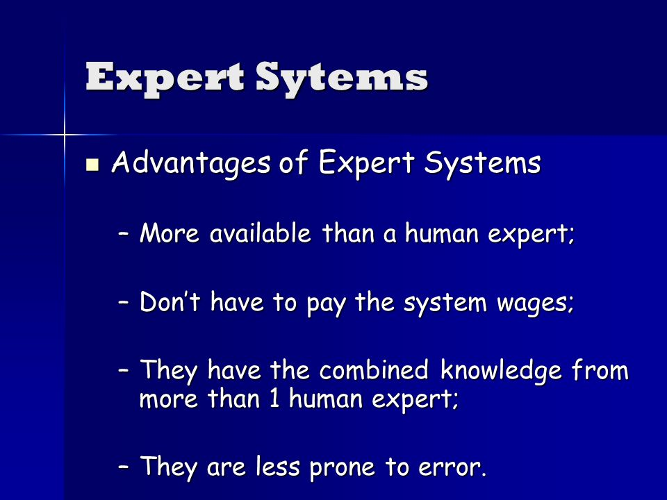 Expert Sytems Advantages of Expert Systems Advantages of Expert Systems –More available than a human expert; –Dont have to pay the system wages; –They have the combined knowledge from more than 1 human expert; –They are less prone to error.
