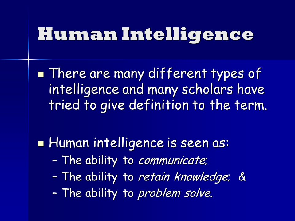 Human Intelligence There are many different types of intelligence and many scholars have tried to give definition to the term.