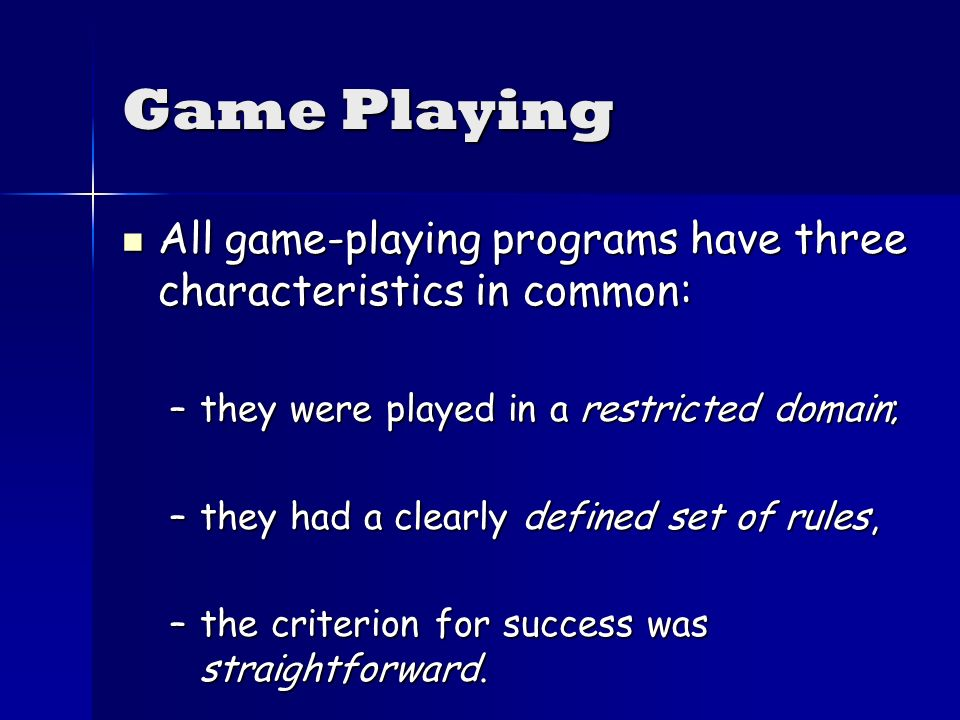 Game Playing All game-playing programs have three characteristics in common: All game-playing programs have three characteristics in common: –they were played in a restricted domain; –they had a clearly defined set of rules, –the criterion for success was straightforward.
