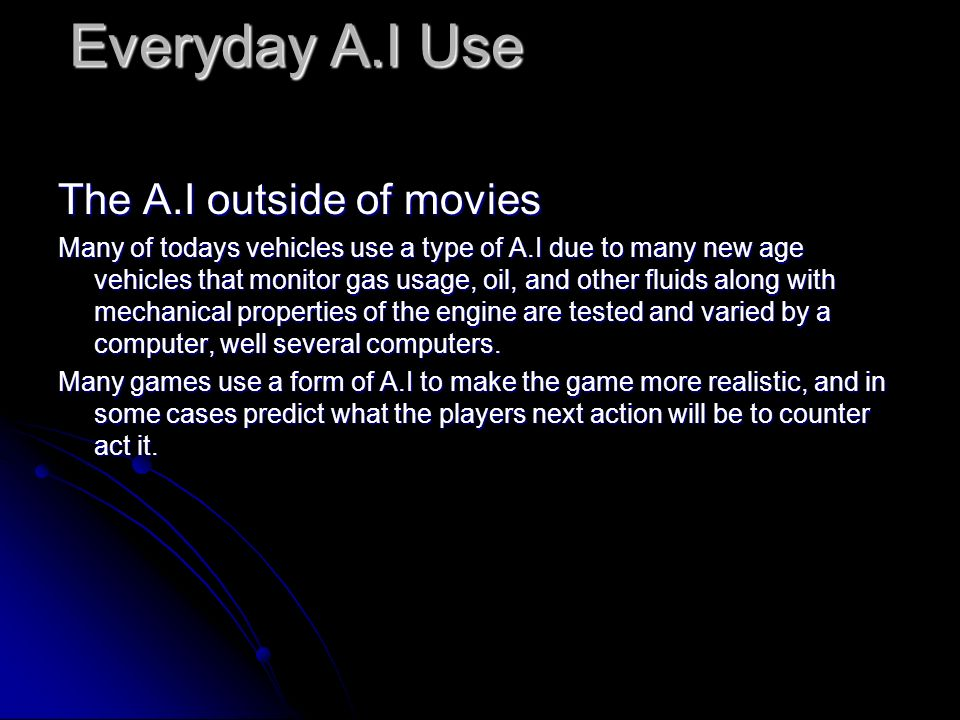 Everyday A.I Use The A.I outside of movies Many of todays vehicles use a type of A.I due to many new age vehicles that monitor gas usage, oil, and other fluids along with mechanical properties of the engine are tested and varied by a computer, well several computers.