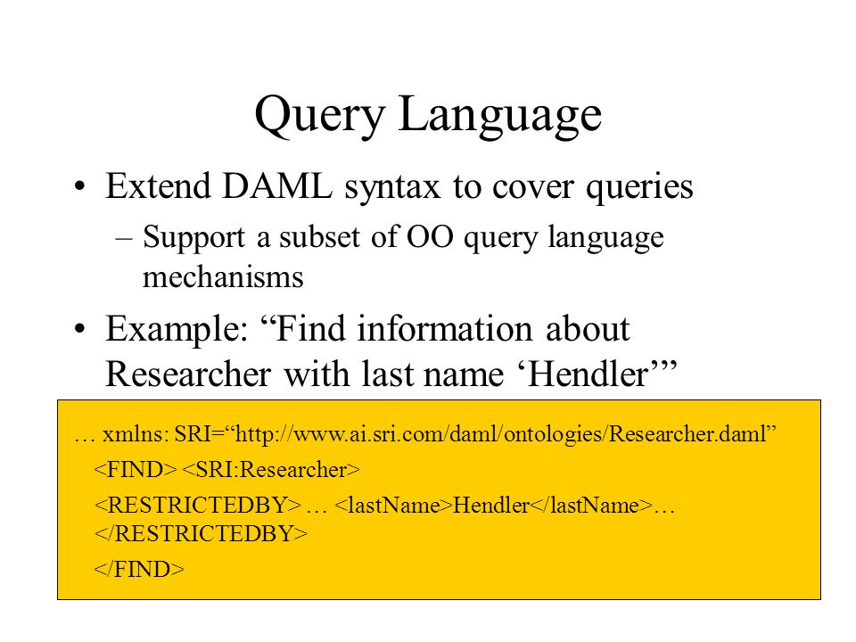 Query Language Extend DAML syntax to cover queries –Support a subset of OO query language mechanisms Example: Find information about Researcher with last name Hendler … xmlns: SRI=  … Hendler …