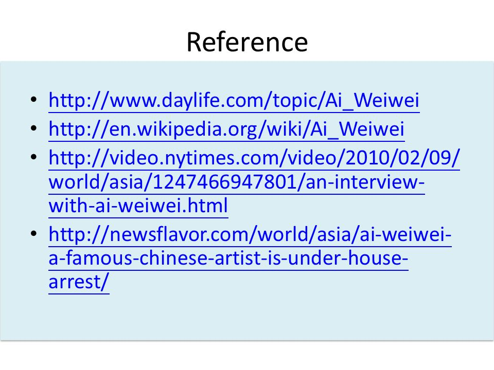 Reference http://www.daylife.com/topic/Ai_Weiwei http://en.wikipedia.org/wiki/Ai_Weiwei http://video.nytimes.com/video/2010/02/09/ world/asia/1247466947801/an-interview- with-ai-weiwei.html http://video.nytimes.com/video/2010/02/09/ world/asia/1247466947801/an-interview- with-ai-weiwei.html http://newsflavor.com/world/asia/ai-weiwei- a-famous-chinese-artist-is-under-house- arrest/ http://newsflavor.com/world/asia/ai-weiwei- a-famous-chinese-artist-is-under-house- arrest/