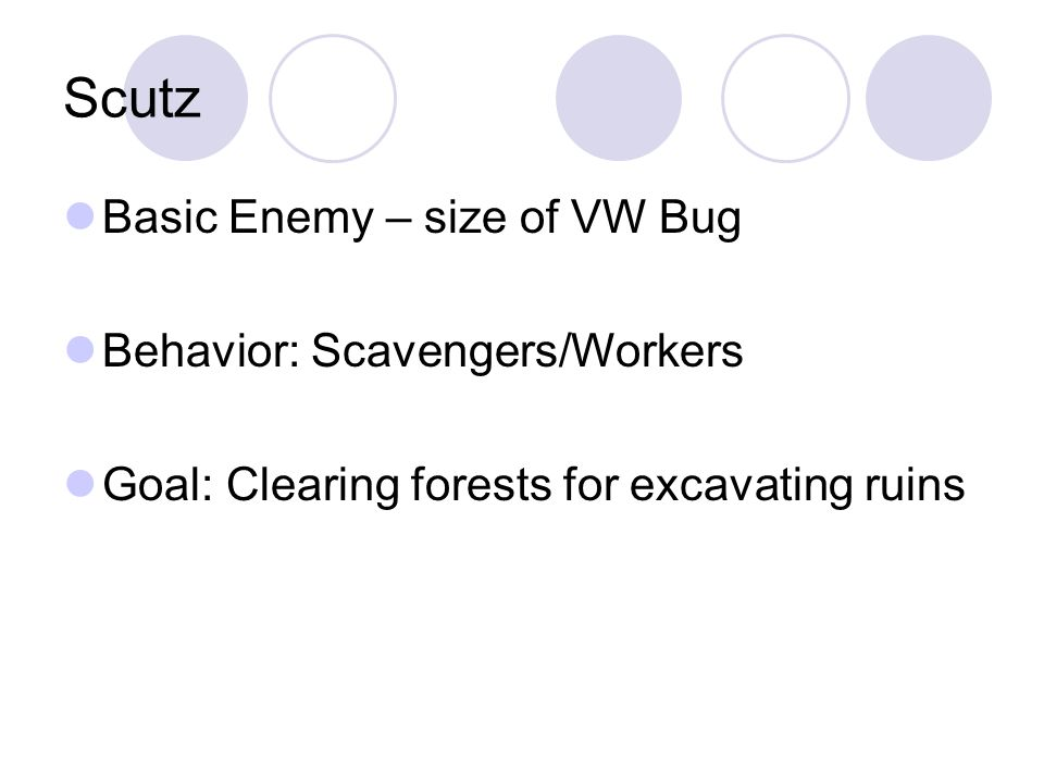 Scutz Basic Enemy – size of VW Bug Behavior: Scavengers/Workers Goal: Clearing forests for excavating ruins