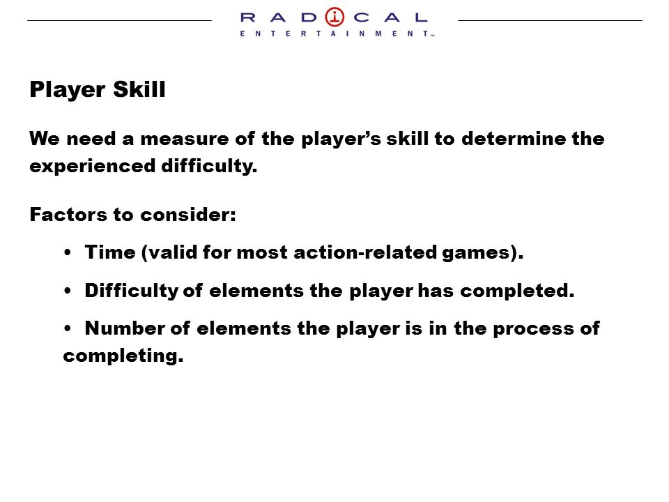 Player Skill We need a measure of the players skill to determine the experienced difficulty.