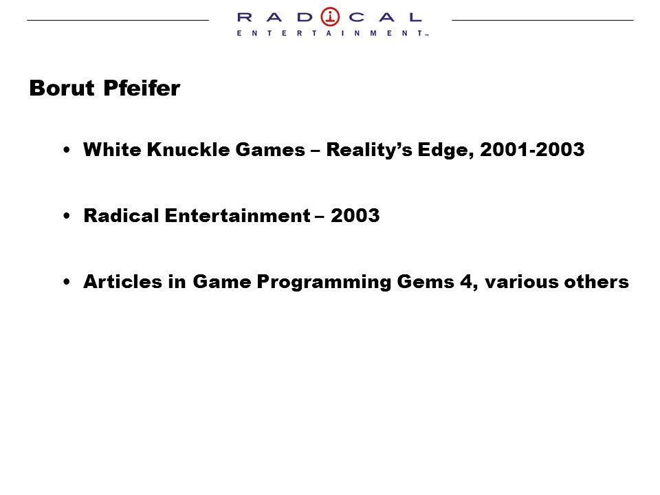 Borut Pfeifer White Knuckle Games – Realitys Edge, Radical Entertainment – 2003 Articles in Game Programming Gems 4, various others