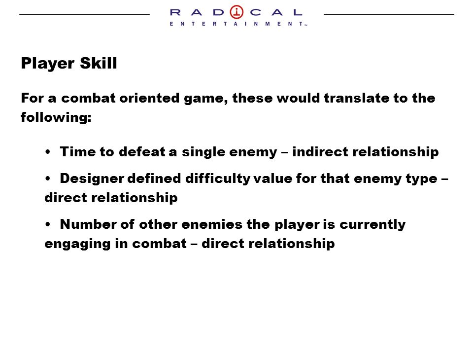 Player Skill For a combat oriented game, these would translate to the following: Time to defeat a single enemy – indirect relationship Designer defined difficulty value for that enemy type – direct relationship Number of other enemies the player is currently engaging in combat – direct relationship