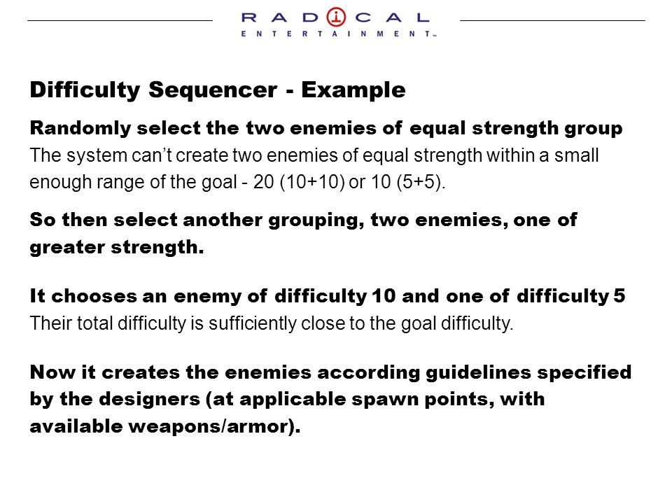 Difficulty Sequencer - Example Randomly select the two enemies of equal strength group The system cant create two enemies of equal strength within a small enough range of the goal - 20 (10+10) or 10 (5+5).