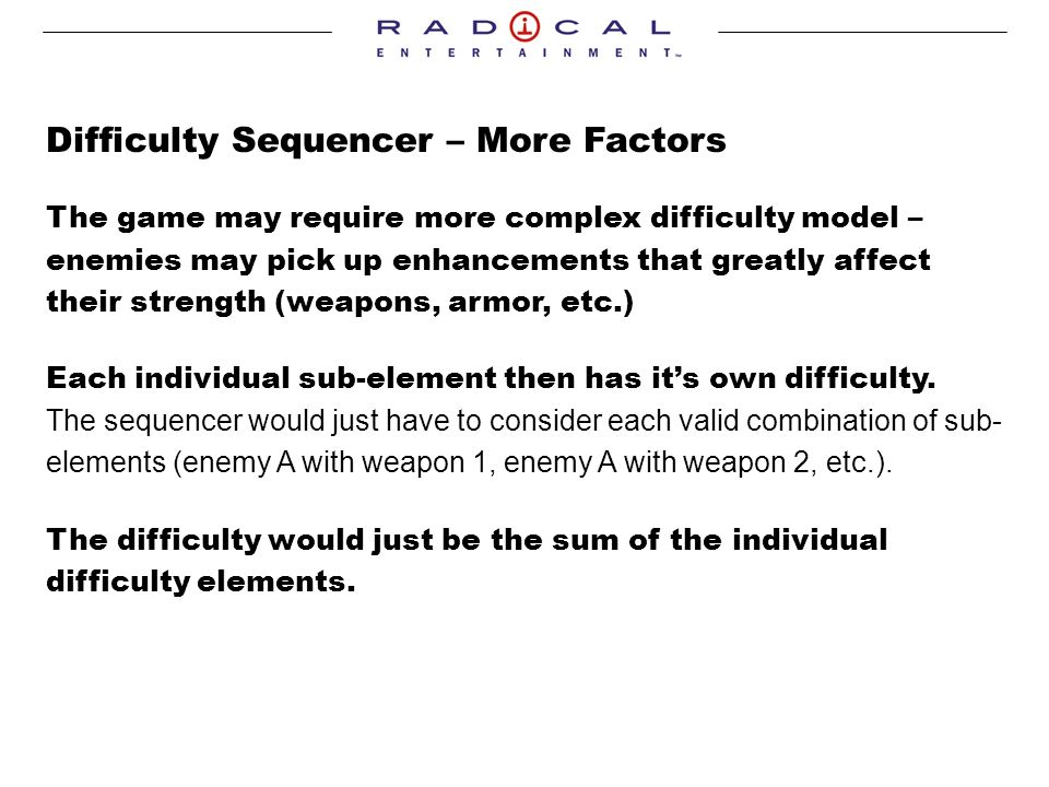 Difficulty Sequencer – More Factors The game may require more complex difficulty model – enemies may pick up enhancements that greatly affect their strength (weapons, armor, etc.) Each individual sub-element then has its own difficulty.