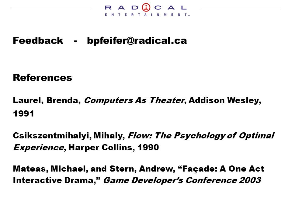 Feedback - References Laurel, Brenda, Computers As Theater, Addison Wesley, 1991 Csikszentmihalyi, Mihaly, Flow: The Psychology of Optimal Experience, Harper Collins, 1990 Mateas, Michael, and Stern, Andrew, Façade: A One Act Interactive Drama, Game Developers Conference 2003