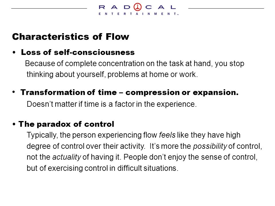 Characteristics of Flow Loss of self-consciousness Because of complete concentration on the task at hand, you stop thinking about yourself, problems at home or work.