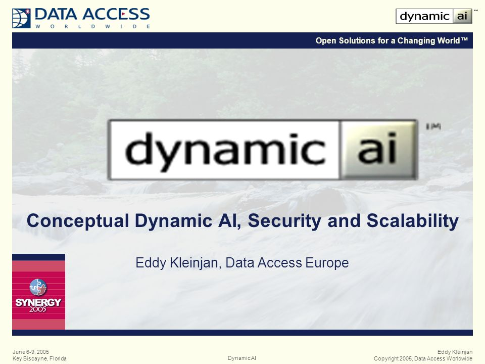 Open Solutions for a Changing World Eddy Kleinjan Copyright 2005, Data Access WorldwideDynamic AI June 6-9, 2005 Key Biscayne, Florida Conceptual Dynamic AI, Security and Scalability Eddy Kleinjan, Data Access Europe
