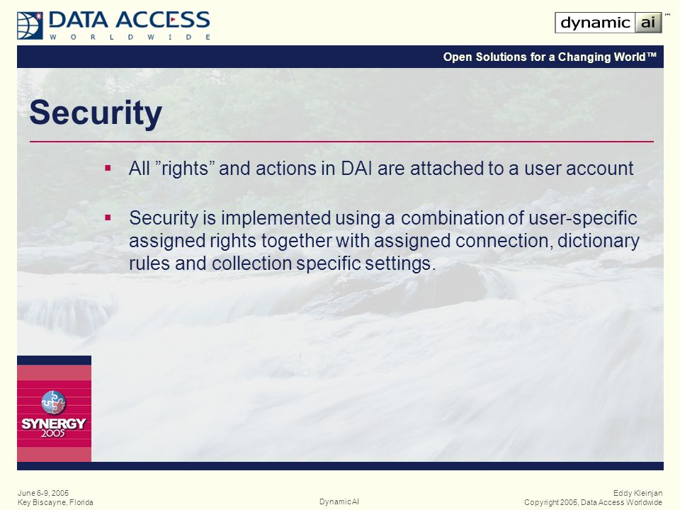 Open Solutions for a Changing World Eddy Kleinjan Copyright 2005, Data Access WorldwideDynamic AI June 6-9, 2005 Key Biscayne, Florida Security All rights and actions in DAI are attached to a user account Security is implemented using a combination of user-specific assigned rights together with assigned connection, dictionary rules and collection specific settings.