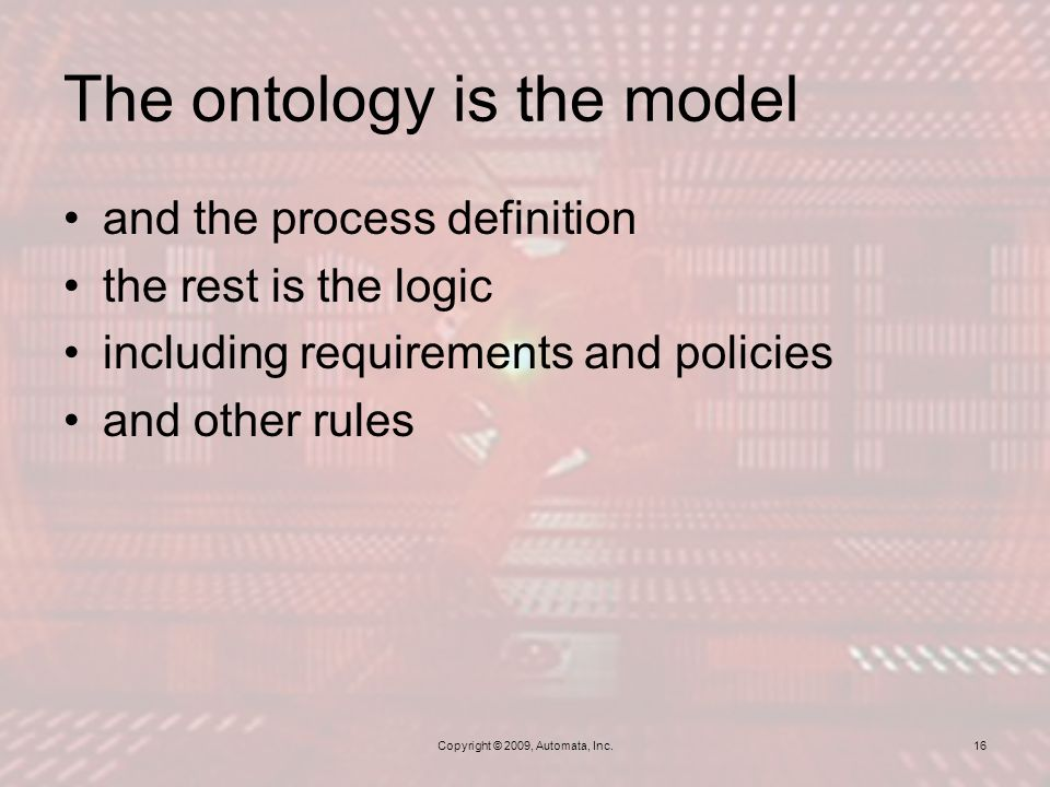 The ontology is the model Copyright © 2009, Automata, Inc.16 and the process definition the rest is the logic including requirements and policies and other rules