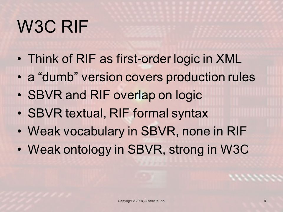 W3C RIF Copyright © 2009, Automata, Inc.9 Think of RIF as first-order logic in XML a dumb version covers production rules SBVR and RIF overlap on logic SBVR textual, RIF formal syntax Weak vocabulary in SBVR, none in RIF Weak ontology in SBVR, strong in W3C