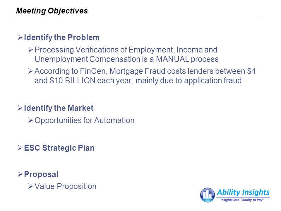 Meeting Objectives Identify the Problem Processing Verifications of Employment, Income and Unemployment Compensation is a MANUAL process According to FinCen, Mortgage Fraud costs lenders between $4 and $10 BILLION each year, mainly due to application fraud Identify the Market Opportunities for Automation ESC Strategic Plan Proposal Value Proposition