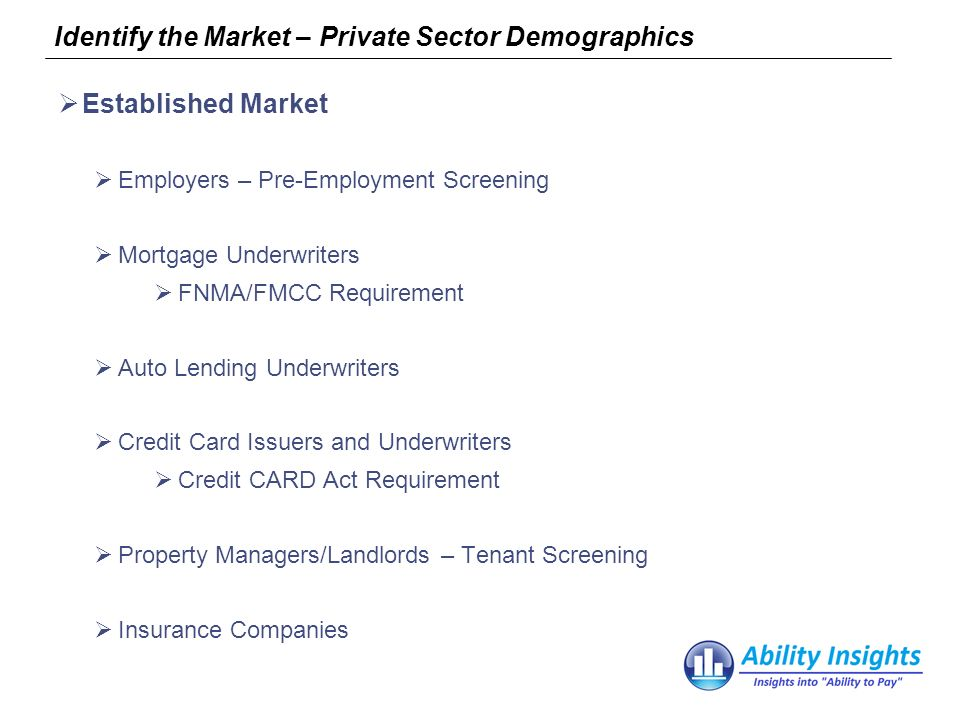 Identify the Market – Private Sector Demographics Established Market Employers – Pre-Employment Screening Mortgage Underwriters FNMA/FMCC Requirement Auto Lending Underwriters Credit Card Issuers and Underwriters Credit CARD Act Requirement Property Managers/Landlords – Tenant Screening Insurance Companies