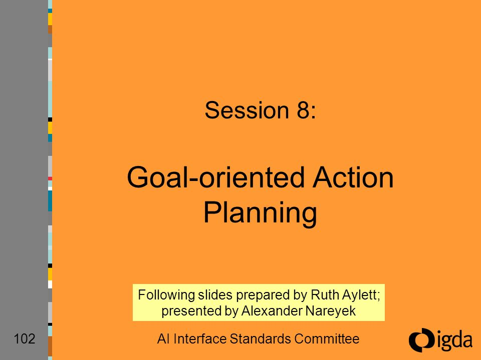 102AI Interface Standards Committee Session 8: Goal-oriented Action Planning Following slides prepared by Ruth Aylett; presented by Alexander Nareyek
