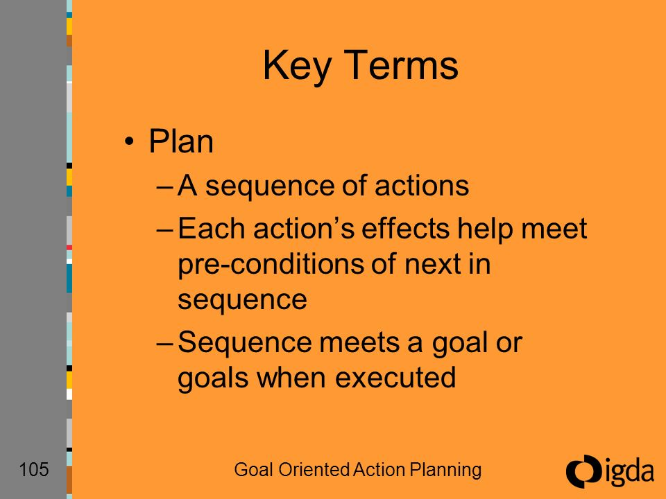 105Goal Oriented Action Planning Key Terms Plan –A sequence of actions –Each actions effects help meet pre-conditions of next in sequence –Sequence meets a goal or goals when executed