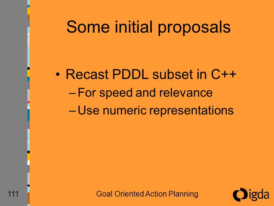 111Goal Oriented Action Planning Some initial proposals Recast PDDL subset in C++ –For speed and relevance –Use numeric representations