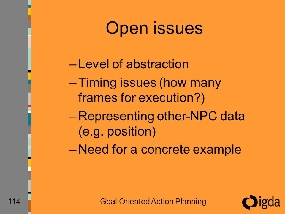 114Goal Oriented Action Planning Open issues –Level of abstraction –Timing issues (how many frames for execution ) –Representing other-NPC data (e.g.
