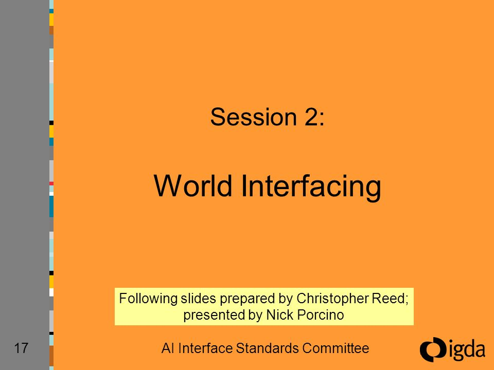 17AI Interface Standards Committee Session 2: World Interfacing Following slides prepared by Christopher Reed; presented by Nick Porcino