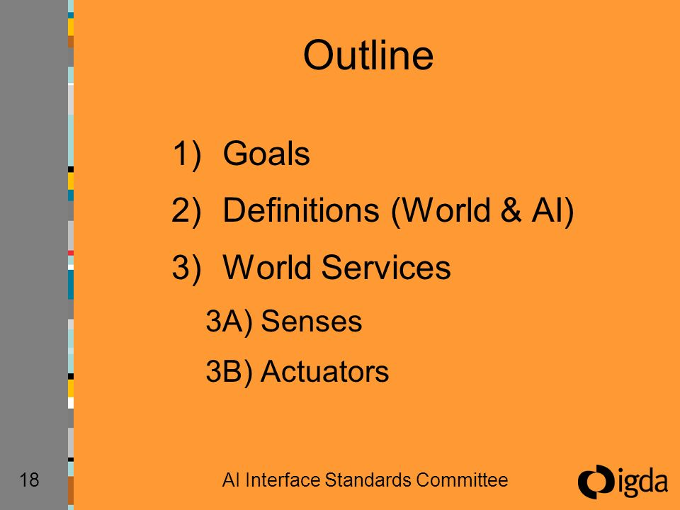 18AI Interface Standards Committee Outline 1)Goals 2)Definitions (World & AI) 3)World Services 3A) Senses 3B) Actuators