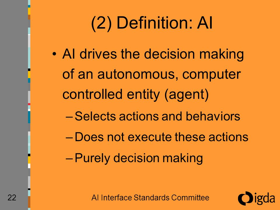 22AI Interface Standards Committee (2) Definition: AI AI drives the decision making of an autonomous, computer controlled entity (agent) –Selects actions and behaviors –Does not execute these actions –Purely decision making
