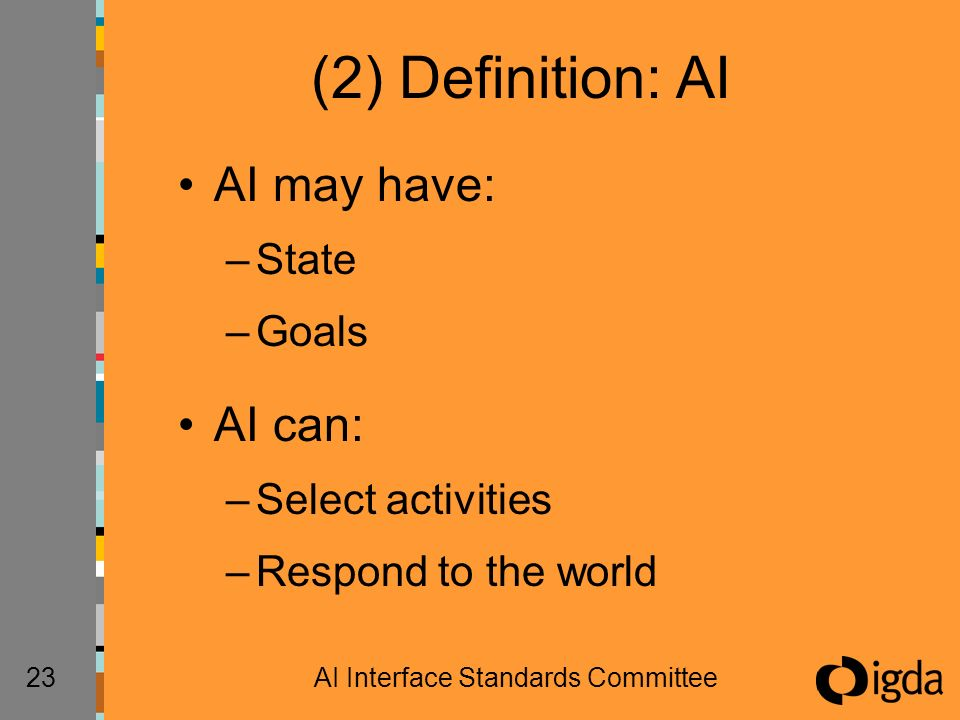 23AI Interface Standards Committee (2) Definition: AI AI may have: –State –Goals AI can: –Select activities –Respond to the world