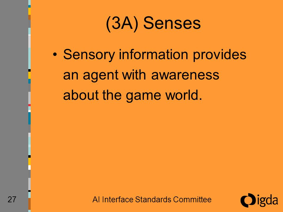 27AI Interface Standards Committee (3A) Senses Sensory information provides an agent with awareness about the game world.