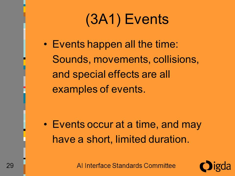 29AI Interface Standards Committee (3A1) Events Events happen all the time: Sounds, movements, collisions, and special effects are all examples of events.