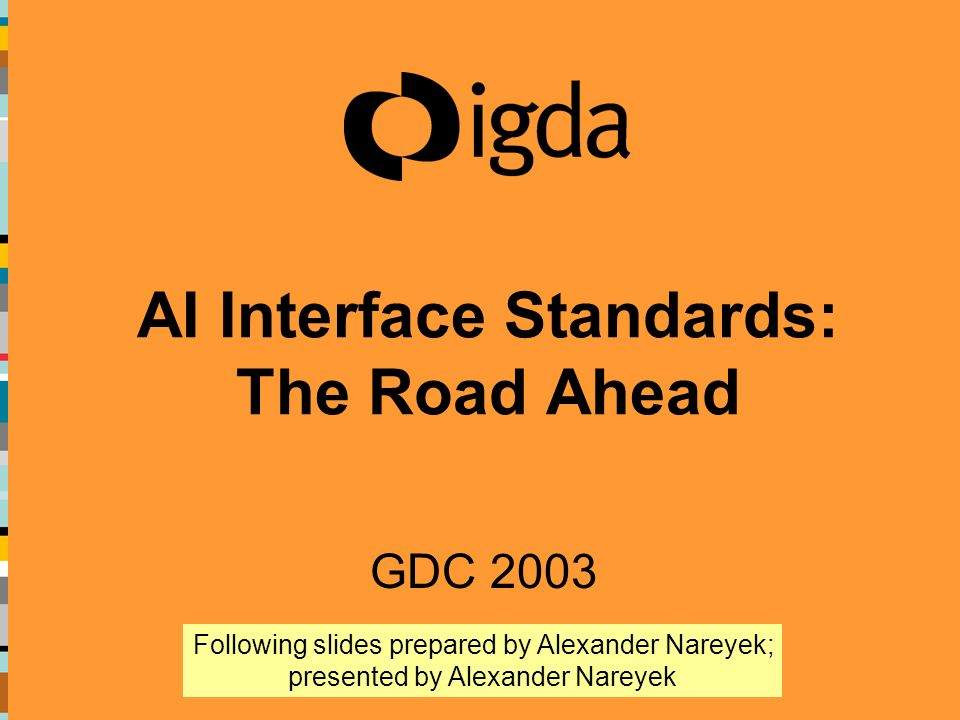 AI Interface Standards: The Road Ahead GDC 2003 Following slides prepared by Alexander Nareyek; presented by Alexander Nareyek