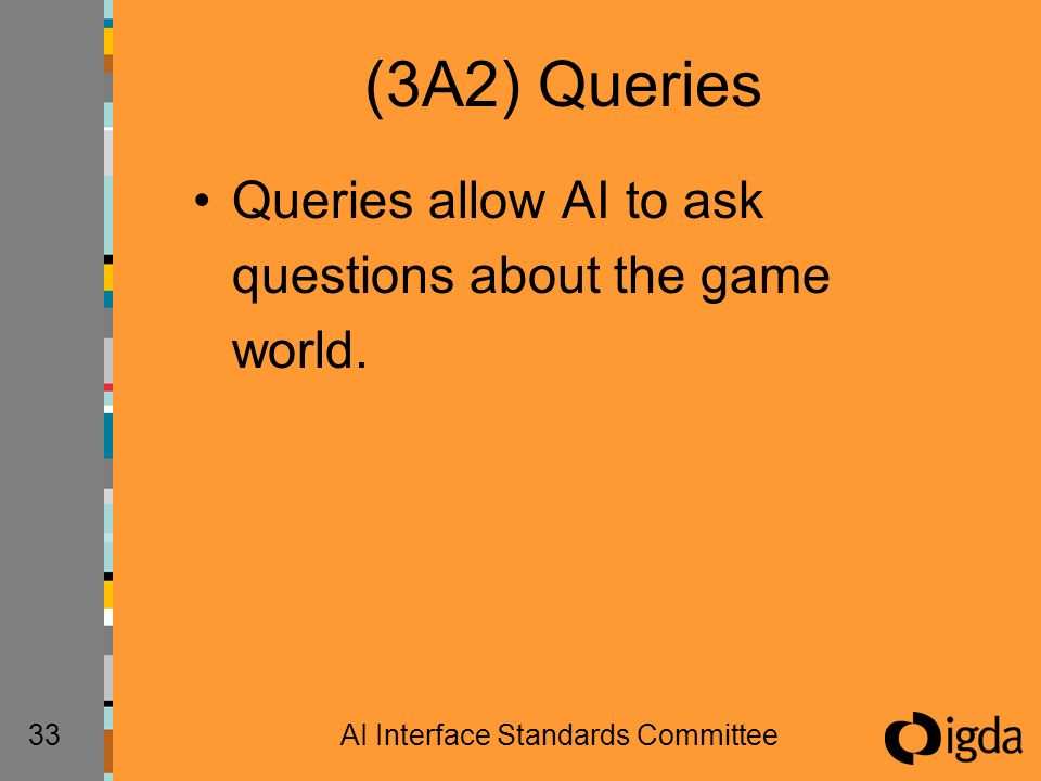 33AI Interface Standards Committee (3A2) Queries Queries allow AI to ask questions about the game world.