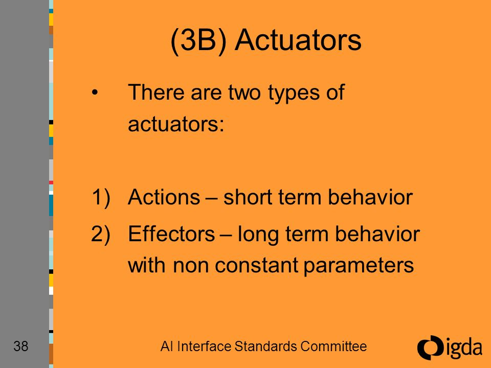 38AI Interface Standards Committee (3B) Actuators There are two types of actuators: 1)Actions – short term behavior 2)Effectors – long term behavior with non constant parameters