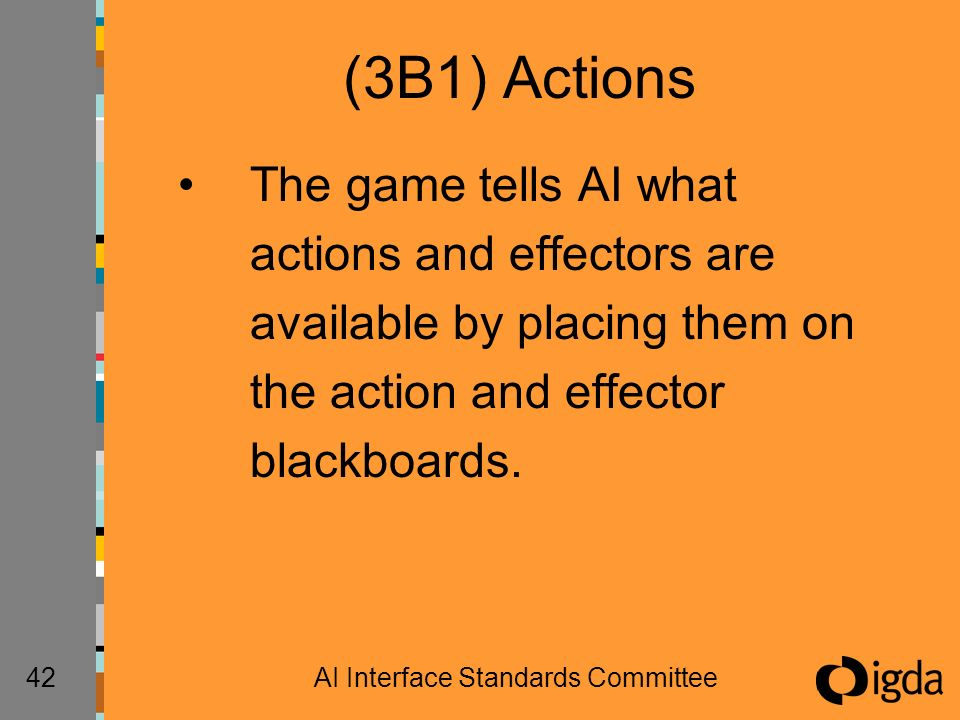 42AI Interface Standards Committee (3B1) Actions The game tells AI what actions and effectors are available by placing them on the action and effector blackboards.