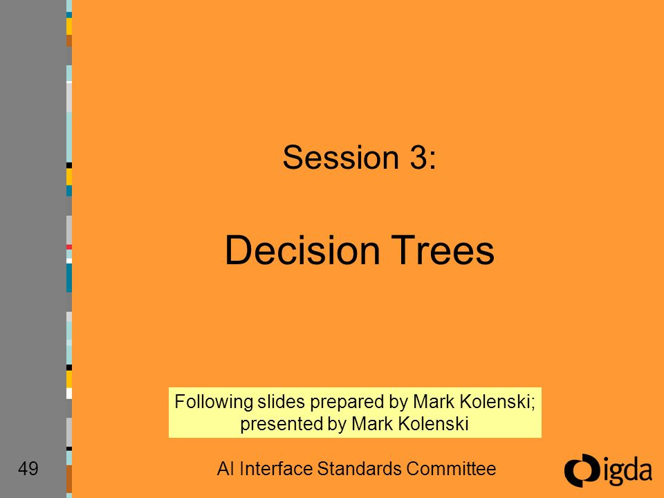 49AI Interface Standards Committee Session 3: Decision Trees Following slides prepared by Mark Kolenski; presented by Mark Kolenski