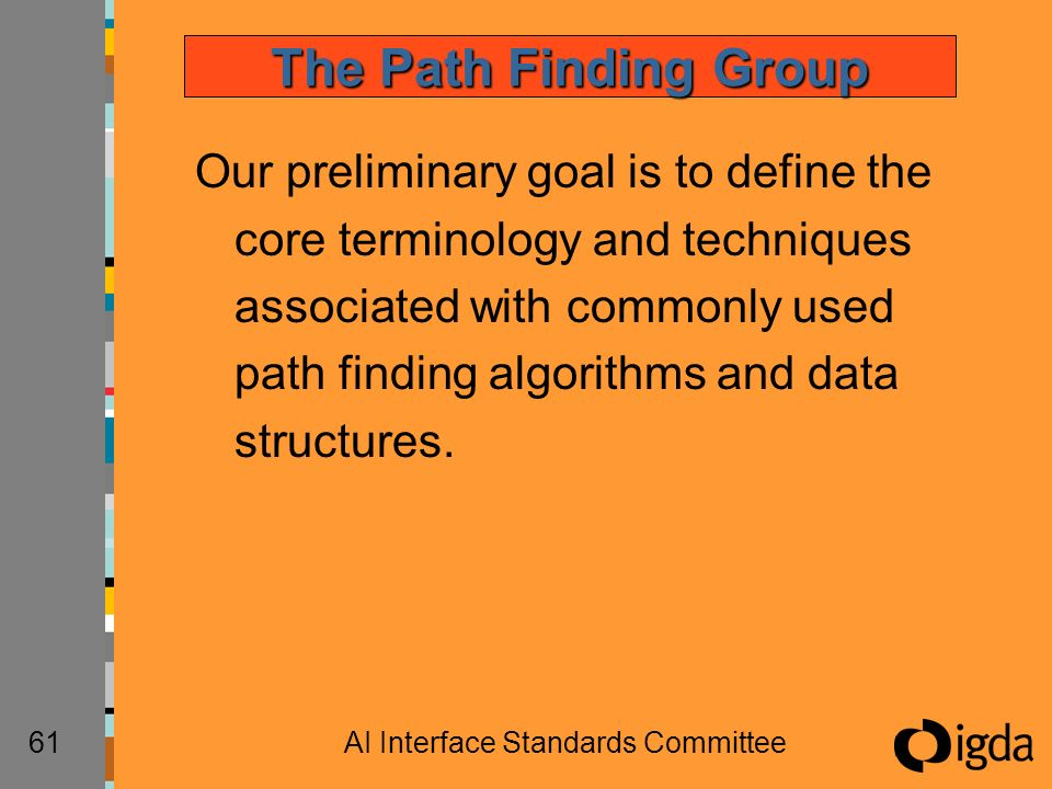 61AI Interface Standards Committee The Path Finding Group Our preliminary goal is to define the core terminology and techniques associated with commonly used path finding algorithms and data structures.