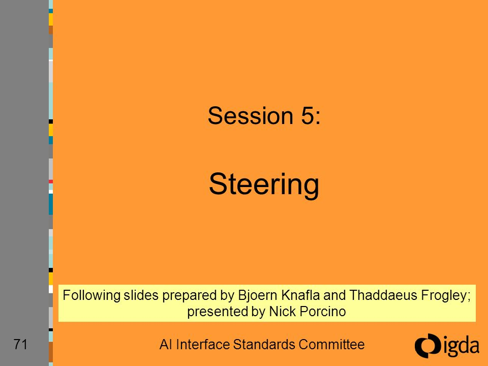 71AI Interface Standards Committee Session 5: Steering Following slides prepared by Bjoern Knafla and Thaddaeus Frogley; presented by Nick Porcino