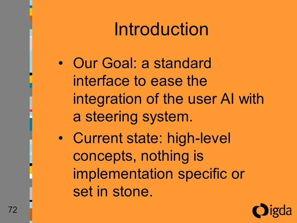 72 Our Goal: a standard interface to ease the integration of the user AI with a steering system.