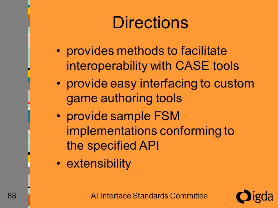 88AI Interface Standards Committee Directions provides methods to facilitate interoperability with CASE tools provide easy interfacing to custom game authoring tools provide sample FSM implementations conforming to the specified API extensibility