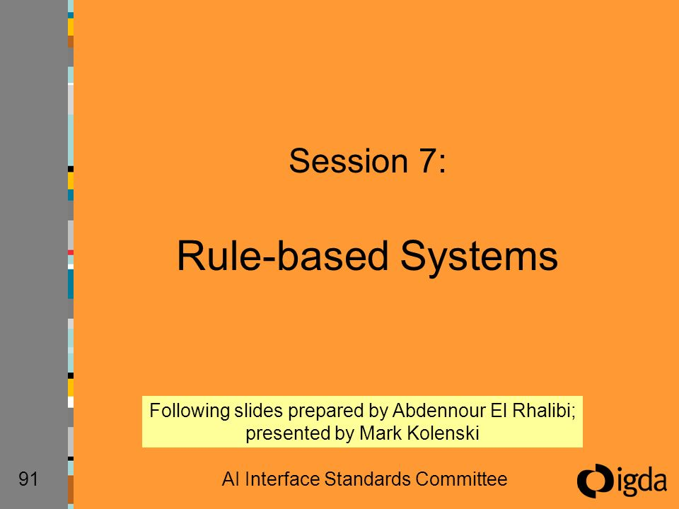 91AI Interface Standards Committee Session 7: Rule-based Systems Following slides prepared by Abdennour El Rhalibi; presented by Mark Kolenski