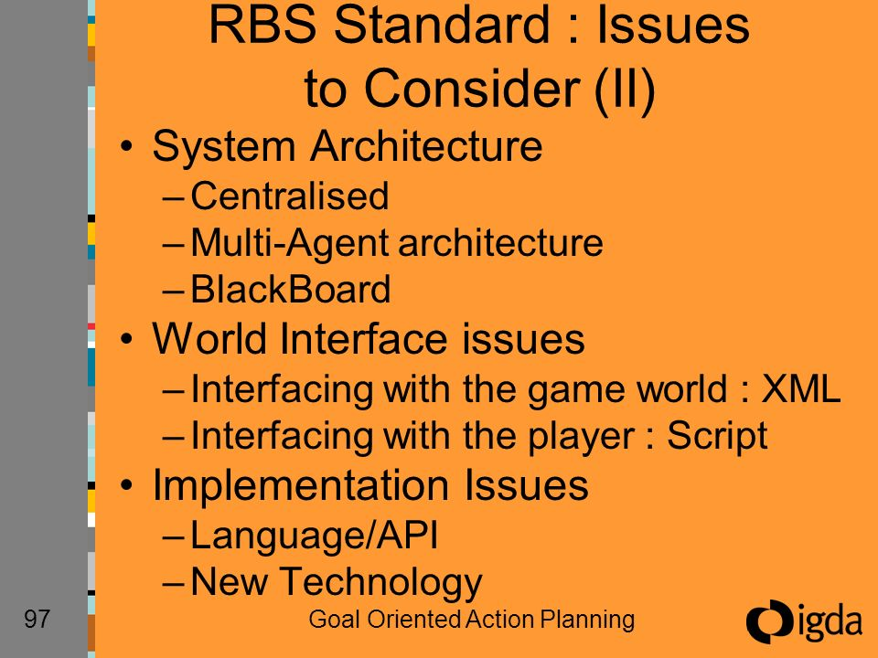 97Goal Oriented Action Planning RBS Standard : Issues to Consider (II) System Architecture –Centralised –Multi-Agent architecture –BlackBoard World Interface issues –Interfacing with the game world : XML –Interfacing with the player : Script Implementation Issues –Language/API –New Technology