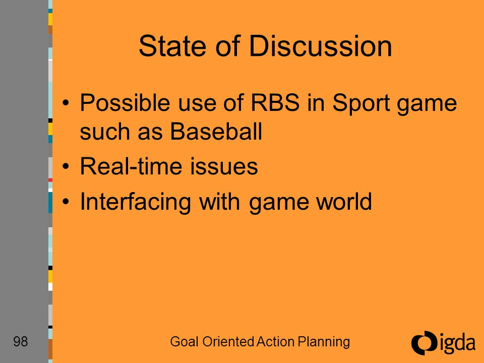 98Goal Oriented Action Planning State of Discussion Possible use of RBS in Sport game such as Baseball Real-time issues Interfacing with game world