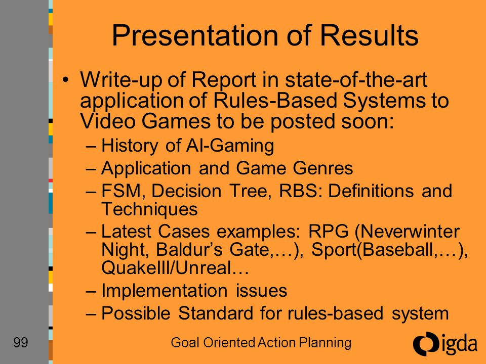 99Goal Oriented Action Planning Presentation of Results Write-up of Report in state-of-the-art application of Rules-Based Systems to Video Games to be posted soon: –History of AI-Gaming –Application and Game Genres –FSM, Decision Tree, RBS: Definitions and Techniques –Latest Cases examples: RPG (Neverwinter Night, Baldurs Gate,…), Sport(Baseball,…), QuakeIII/Unreal… –Implementation issues –Possible Standard for rules-based system